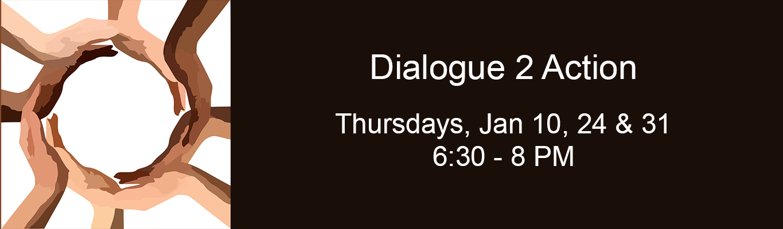 Dialogue 2 Action Thursdays, January 10, 24 and 31, 6:30 - 8 pm
